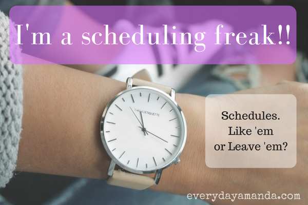 I swear by having a schedule. Makes life easier. How do you roll?
